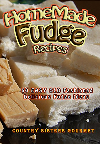 Homemade Fudge Recipes: 50 Easy Old Fashioned Delicious Fudge Ideas by [Country Sisters Gourmet]