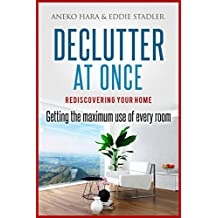 Declutter: Rediscovering your home. Declutter at once.: Getting the Maximum Use of Every Room.