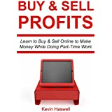 Buy and Sell Profits: Learn to Buy & Sell Online to Make Money  While Doing Part-Time Work