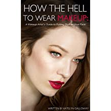 How the Hell to Wear Makeup: A Makeup Artist's Guide to Putting Stuff on Your Face