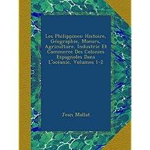 Les Philippines: Histoire, Géographie, Moeurs, Agriculture, Industrie Et Commerce Des Colonies Espagnoles Dans L'océanie, Volumes 1-2