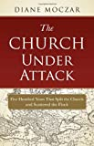 The Church Under Attack: Five Hundred Years That Split the Church and Scattered the Flock