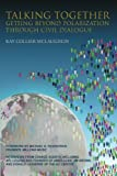 img - for Talking Together: Getting Beyond Polarization Through Civil Dialogue: Getting Beyond Polarization Through Civil Dialogue book / textbook / text book