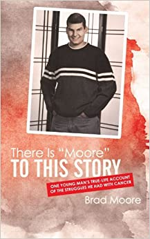 Book There is Moore to This Story: One Young Man's True-Life Account of the Struggles He Had with Cancer by Brad Moore (2011-12-16)