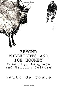 Beyond Bullfights and Ice Hockey: Essays on Language, Identity and Writing Culture by Paulo da Costa (April 27,2015)