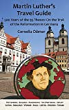 Martin Luthers Travel Guide: 500 Years of the 95 Theses: On the Trail of the Reformation in Germany