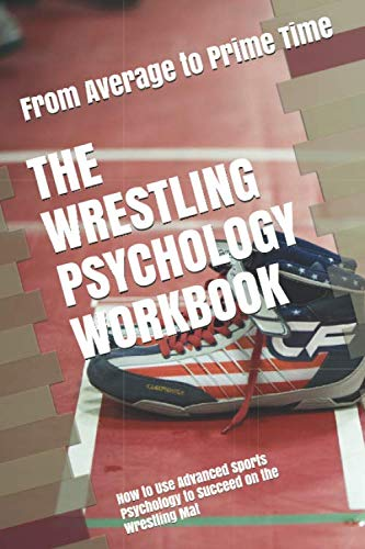 The Wrestling Psychology Workbook: How to Use Advanced Sports Psychology to Succeed on the Wrestling Mat