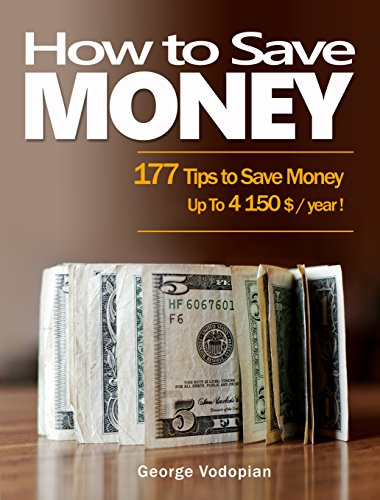How to Save Money: 177 Tips to Save Money (Up To 4150 $ / year !) by [Vodopian, George]