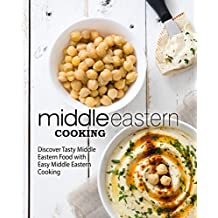 Middle Eastern Cooking: Discover Tasty Middle Eastern Food with Easy Middle Eastern Cooking
