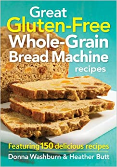Great Gluten-free Whole-grain Bread Machine Recipes: Featuring 150 Recipes