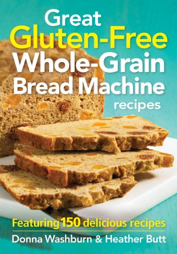 Great Gluten-Free Whole-Grain Bread Machine Recipes: Featuring 150 Delicious Recipes by Donna Washburn, Heather Butt