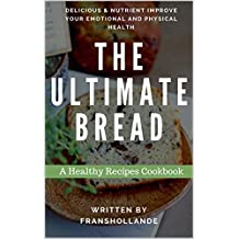 The Ultimate Bread Recipes Cookbook: 100 Delicious & Nutrient Improve Your Emotional and Physical Health