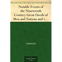Notable Events of the Nineteenth Century Great Deeds of Men and Nations and the Progress of the World