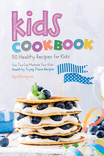 Kids Cookbook: 50 Healthy Recipes for Kids - You Too Can Maintain Your Kids Health by Trying These Recipes by April Blomgren