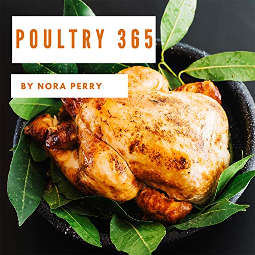 Poultry 365: Enjoy 365 Days With Amazing Poultry Recipes In Your Own Poultry Cookbook! [Hot Chicken Cookbook, Chicken Breast Cookbook, Grilled Chicken Cookbook, Instant Pot Chicken Recipes] [Book 1] by Nora Perry