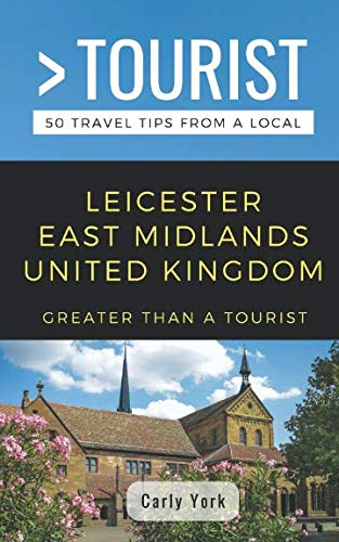 GREATER THAN A TOURIST-LEICESTER EAST MIDLANDS UNITED KINGDOM: 50 Travel Tips from a Local