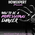 How to Be a Professional Dancer    HowExpert Press,Elly Sarfert