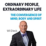 Ordinary People, Extraordinary Life: The Convergence of Mind, Body and Spirit | Wil Dieck