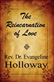 The Reincarnation of Love, Rev. Evangeline Holloway, 1448947561