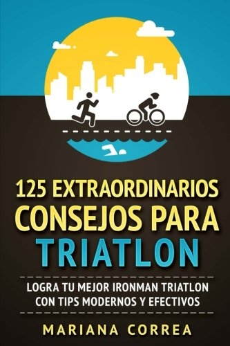 125  EXTRAORDINARIOS CONSEJOS Para TRIATLON: LOGRA TU MEJOR IRONMAN TRIATLON CON TIPS MODERNOS y EFECTIVOS (Spanish Edition) [Mariana Correa] (Tapa Blanda)