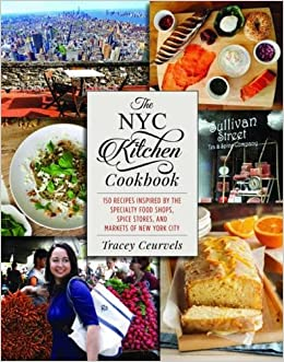 The NYC Kitchen Cookbook: 150 Recipes Inspired By The Specialty Food Shops,  Spice Stores, And Markets Of New York City: Tracey Ceurvels: 9781510721128:  ...
