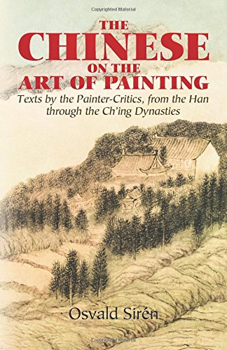 (The Chinese on the Art of Painting: Texts by the Painter-Critics, from the Han through the Ch'ing Dynasties (Dover Fine Art, History of Art))