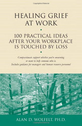 Read Online Healing Grief at Work: 100 Practical Ideas After Your Workplace Is Touched by Loss (Healing Your Grieving Heart series) pdf