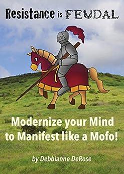 Resistance is Feudal: Modernize your Mind to Manifest like a Mofo! by [DeRose,Debbianne]