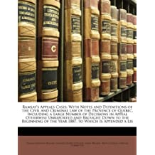 Ramsay's Appeals Cases: With Notes and Definitions of the Civil and Criminal Law of the Province of Quebec, Including a Large Number of Decisions in Appeal Otherwise Unreported and Brought Down to the Beginning of the Year 1887. to Which Is Appended a Lis