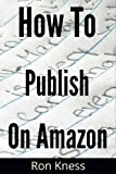 How to Self-Publish Your Ebook on Amazon - The Nuts and Bolts, Step-by-Step Guide to Self-Publishing Freedom (Writing for the Kindle Platform 1)