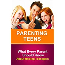 Parenting Teens: What Every Parent Needs To Know About Raising Teenagers