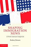 Shaping Immigration News, Rodney Benson, 0521887674