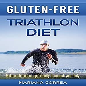 Gluten-Free Triathlon Diet: Make Each Meal an Opportunity to Nourish Your Body Audiobook