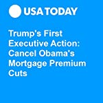 Trump's First Executive Action: Cancel Obama's Mortgage Premium Cuts   Gregory Korte