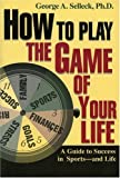 img - for How to Play the Game of Your Life: A Guide to Success in Sports-and Life by Ph.D., George A. Selleck (1995-04-28) book / textbook / text book