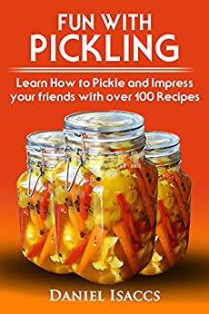 Fun With Pickling: Learn the Pickling Process with Pickling Guide with over 100 Pickling recipes, Pickling Vegetables has never been easier. 2017 Pickling Book by [Isaccs, Daniel]