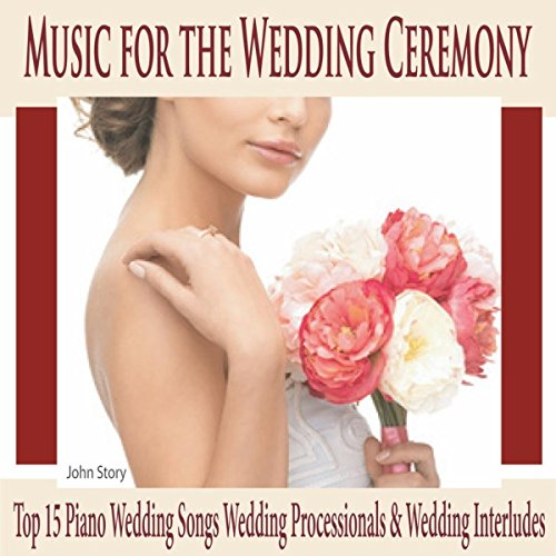 (Music for the Wedding Ceremony: Top 15 Piano Wedding Songs Wedding Processionals & Wedding Interludes)