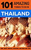 101 Amazing Things to Do in Thailand: Thailand Travel Guide (Bangkok Travel Guide, Chiang Mai Travel, Phuket Travel, Thai Islands, Backpacking THailand)