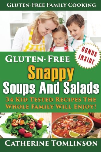 Gluten-Free Snappy Soups and Salads: 34 Kid Tested Recipes The Whole Family Will Enjoy! (Includes FREE Bonus
