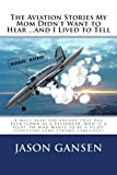 The Aviation Stories My Mom Didn't Want to Hear ... and I Lived to Tell, Jason Gansen, 1479394092