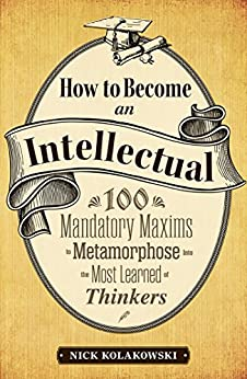 How to Become an Intellectual: 100 Mandatory Maxims to Metamorphose into the Most Learned of Thinkers by [Kolakowski, Nick]
