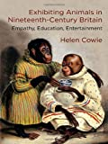 Exhibiting Animals in Nineteenth-Century Britain : Empathy, Education, Entertainment, Cowie, Helen, 1137384433