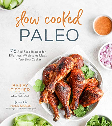 Slow Cooked Paleo: 75 Real Food Recipes for Effortless, Wholesome Meals in Your Slow Cooker by Bailey Fischer