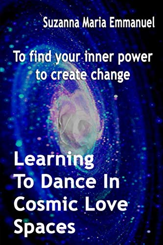 Learning To Dance In Cosmic Love Spaces: To find your inner power to create change (Ammorah Pleiadian Teachings)