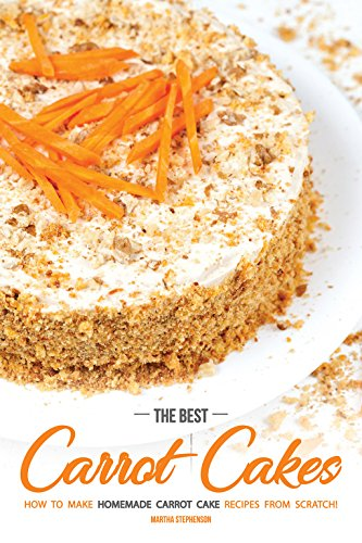The Best Carrot Cakes: How to Make Homemade Carrot Cake Recipes from Scratch! by Martha Stephenson
