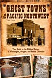 Ghost Towns of the Pacific Northwest: Your Guide to the Hidden History of Washington, Oregon, and British Columbia