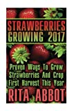 Strawberries Growing 2017: Proven Ways To Grow Strawberries And Crop First Harvest This Year: (Gardening Indoors, Gardening Vegetables, Gardening Books, Gardening Year Round)