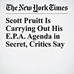 Scott Pruitt Is Carrying Out His E.P.A. Agenda in Secret, Critics Say | Coral Davenport,Eric Lipton