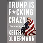 Trump Is F*cking Crazy (This Is Not a Joke) | Keith Olbermann