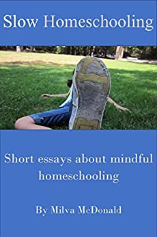 Slow Homeschooling: Essays About Mindful Homeschooling by [McDonald, Milva]